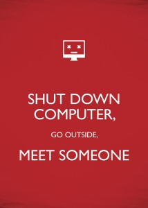 shut down computer, go outside, meet someone